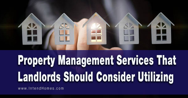 Property Management Services That Landlords Should Consider Utilizing